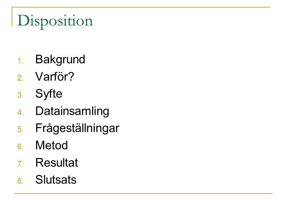 Disposition 1.Bakgrund 2. Varför. 3. Syfte 4. Datainsamling 5.