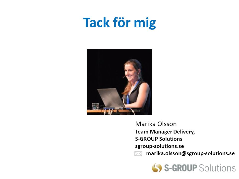 Tack för mig Marika Olsson Team Manager Delivery, S-GROUP Solutions sgroup-solutions.se marika.olsson@sgroup-solutions.se