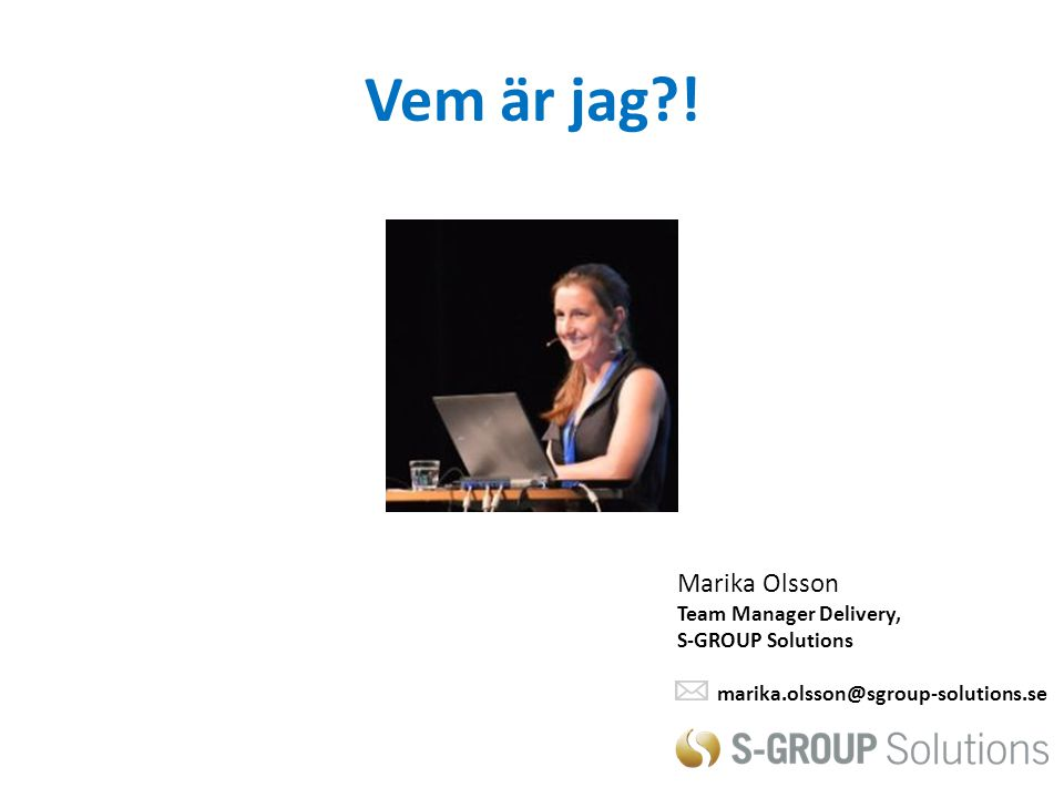 Vem är jag?! Marika Olsson Team Manager Delivery, S-GROUP Solutions marika.olsson@sgroup-solutions.se