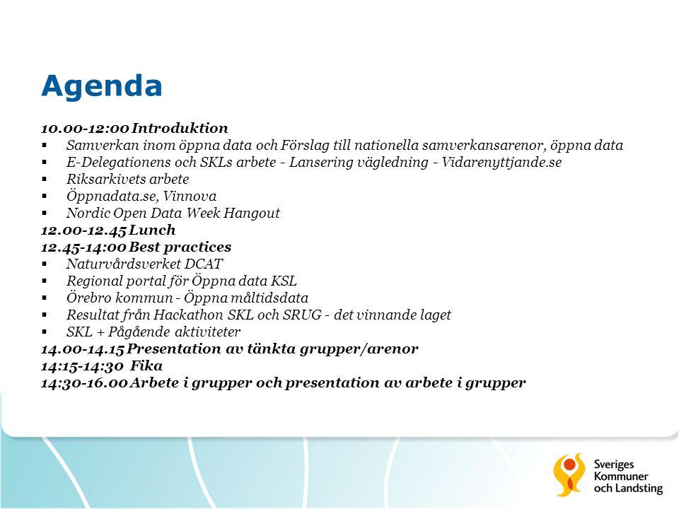 Agenda 10.00-12:00 Introduktion  Samverkan inom öppna data och Förslag till nationella samverkansarenor, öppna data  E-Delegationens och SKLs arbete - Lansering vägledning - Vidarenyttjande.se  Riksarkivets arbete  Öppnadata.se, Vinnova  Nordic Open Data Week Hangout 12.00-12.45 Lunch 12.45-14:00 Best practices  Naturvårdsverket DCAT  Regional portal för Öppna data KSL  Örebro kommun - Öppna måltidsdata  Resultat från Hackathon SKL och SRUG - det vinnande laget  SKL + Pågående aktiviteter 14.00-14.15 Presentation av tänkta grupper/arenor 14:15-14:30 Fika 14:30-16.00 Arbete i grupper och presentation av arbete i grupper