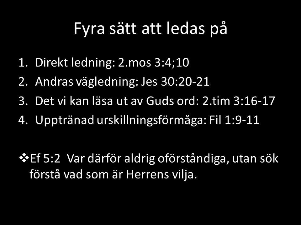 Fyra sätt att ledas på 1.Direkt ledning: 2.mos 3:4;10 2.Andras vägledning: Jes 30:20-21 3.Det vi kan läsa ut av Guds ord: 2.tim 3:16-17 4.Upptränad urskillningsförmåga: Fil 1:9-11  Ef 5:2 Var därför aldrig oförståndiga, utan sök förstå vad som är Herrens vilja.