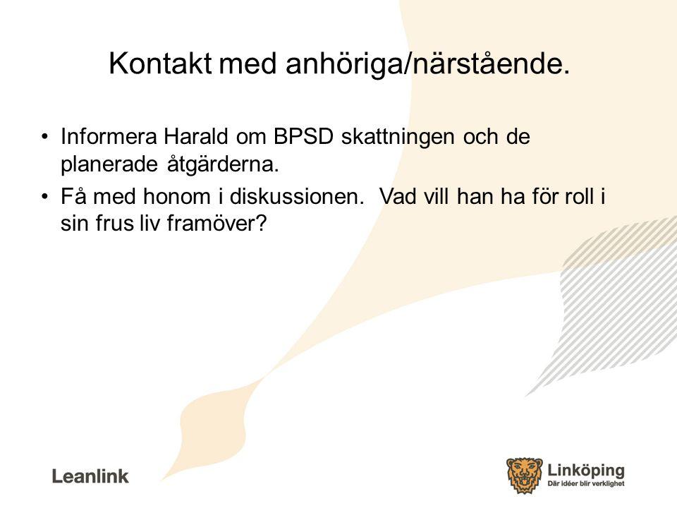Kontakt med anhöriga/närstående. Informera Harald om BPSD skattningen och de planerade åtgärderna. Få med honom i diskussionen. Vad vill han ha för ro
