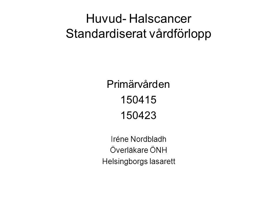 Huvud- Halscancer Standardiserat vårdförlopp Primärvården 150415 150423 Iréne Nordbladh Överläkare ÖNH Helsingborgs lasarett