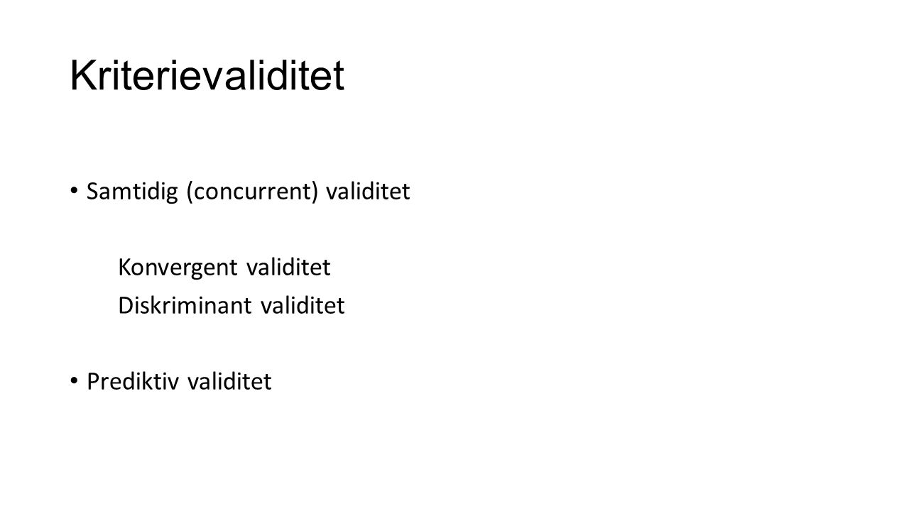 Kriterievaliditet Samtidig (concurrent) validitet Konvergent validitet Diskriminant validitet Prediktiv validitet