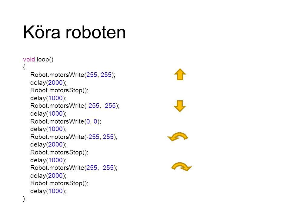 Köra roboten void loop() { Robot.motorsWrite(255, 255); delay(2000); Robot.motorsStop(); delay(1000); Robot.motorsWrite(-255, -255); delay(1000); Robo