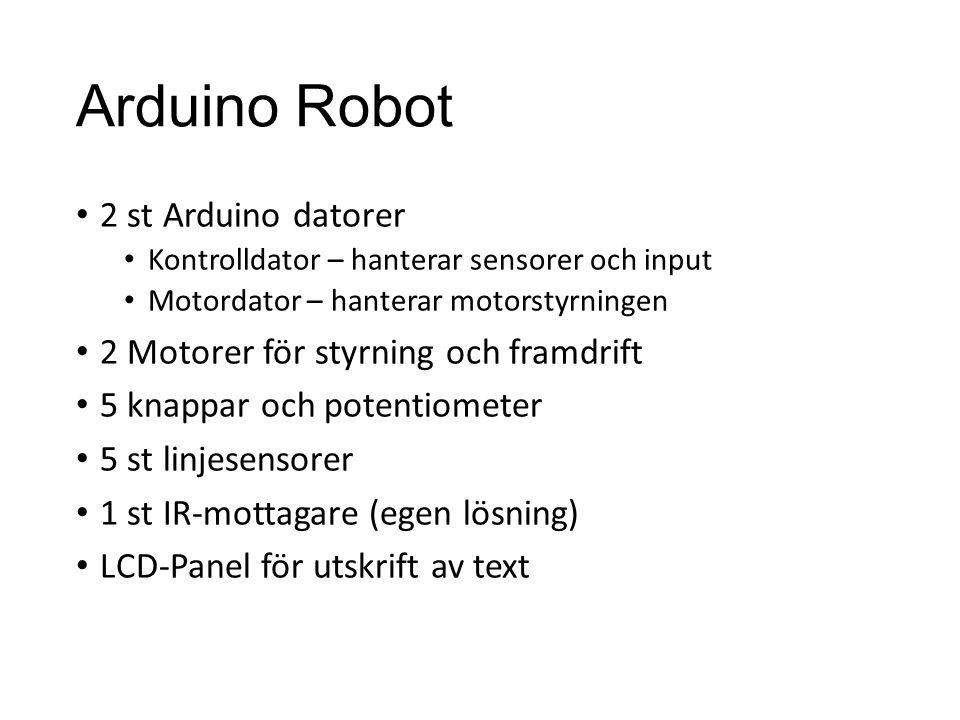 Arduino Robot 2 st Arduino datorer Kontrolldator – hanterar sensorer och input Motordator – hanterar motorstyrningen 2 Motorer för styrning och framdr