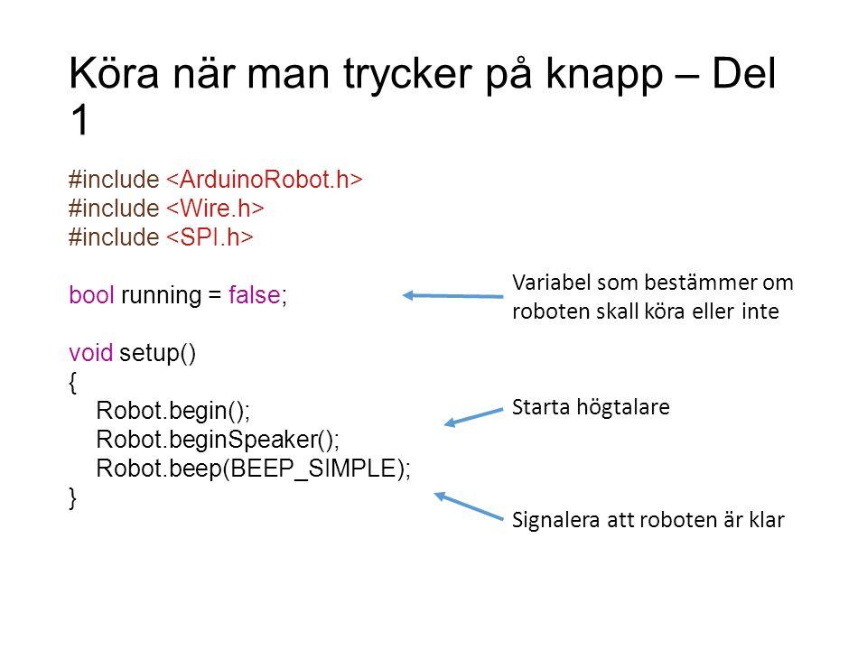 Köra när man trycker på knapp – Del 1 #include bool running = false; void setup() { Robot.begin(); Robot.beginSpeaker(); Robot.beep(BEEP_SIMPLE); } St