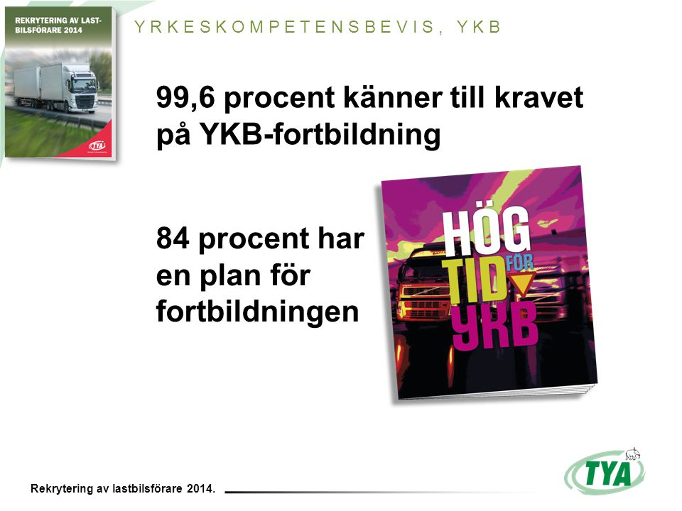 Rekrytering av lastbilsförare 2014. 99,6 procent känner till kravet på YKB-fortbildning 84 procent har en plan för fortbildningen Y R K E S K O M P E