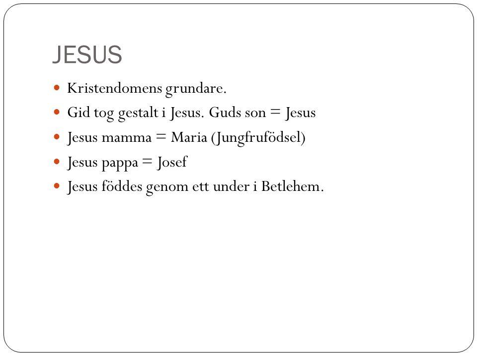 JESUS Kristendomens grundare. Gid tog gestalt i Jesus. Guds son = Jesus Jesus mamma = Maria (Jungfrufödsel) Jesus pappa = Josef Jesus föddes genom ett