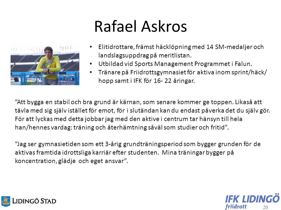 20 Rafael Askros Elitidrottare, främst häcklöpning med 14 SM-medaljer och landslagsuppdrag på meritlistan. Utbildad vid Sports Management Programmet i