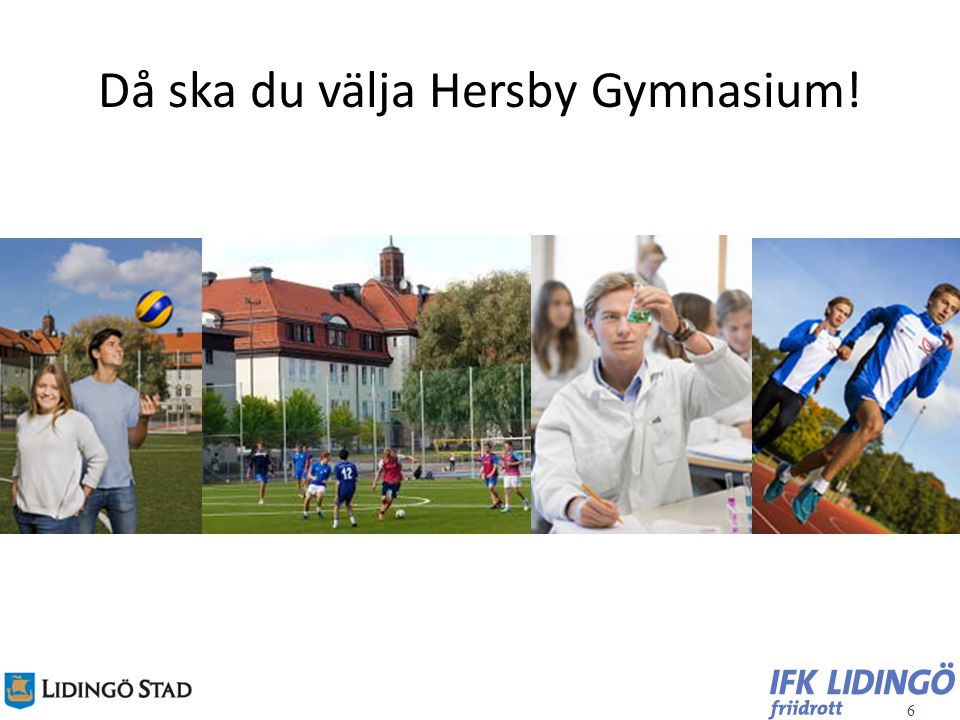 6 Då ska du välja Hersby Gymnasium!