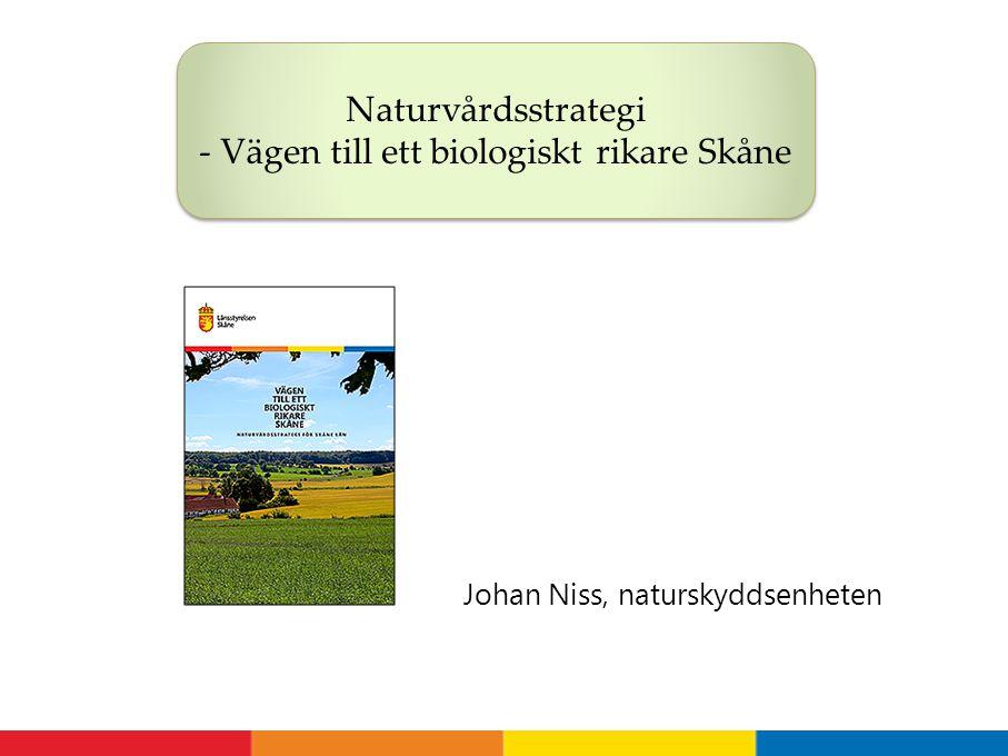 Johan Niss, naturskyddsenheten Naturvårdsstrategi - Vägen till ett biologiskt rikare Skåne
