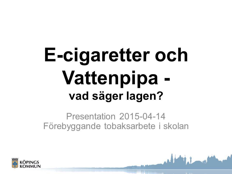 E-cigaretter och Vattenpipa - vad säger lagen? Presentation 2015-04-14 Förebyggande tobaksarbete i skolan