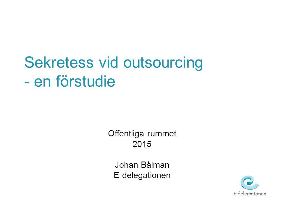 Sekretess vid outsourcing - en förstudie Offentliga rummet 2015 Johan Bålman E-delegationen