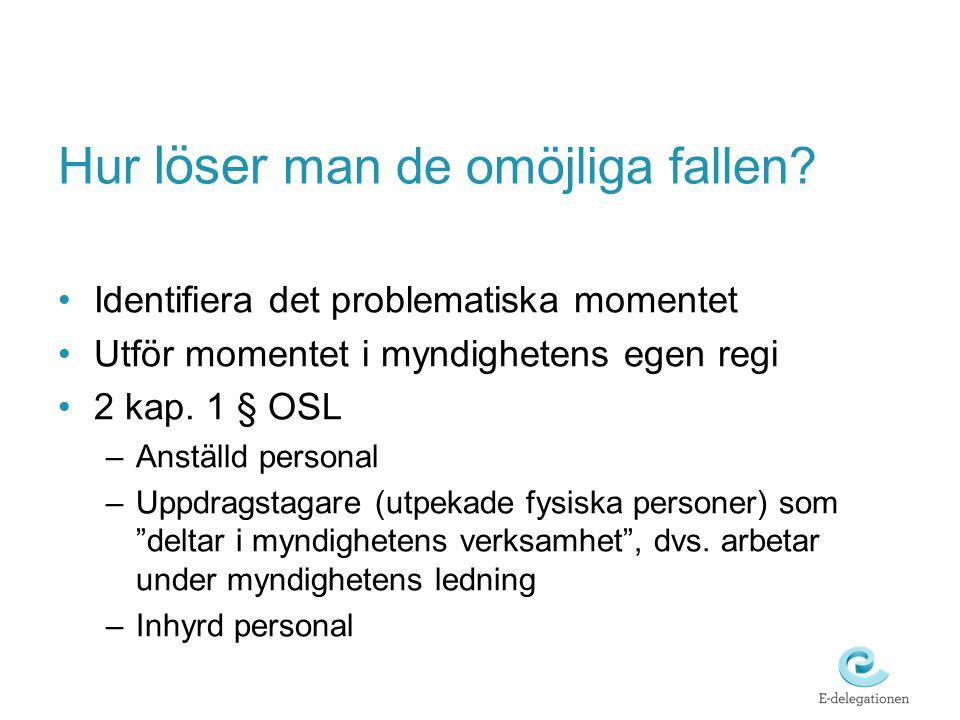 Hur löser man de omöjliga fallen? Identifiera det problematiska momentet Utför momentet i myndighetens egen regi 2 kap. 1 § OSL –Anställd personal –Up