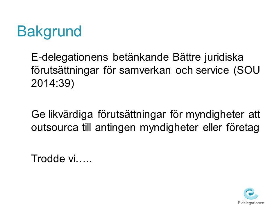 Bakgrund E-delegationens betänkande Bättre juridiska förutsättningar för samverkan och service (SOU 2014:39) Ge likvärdiga förutsättningar för myndigh
