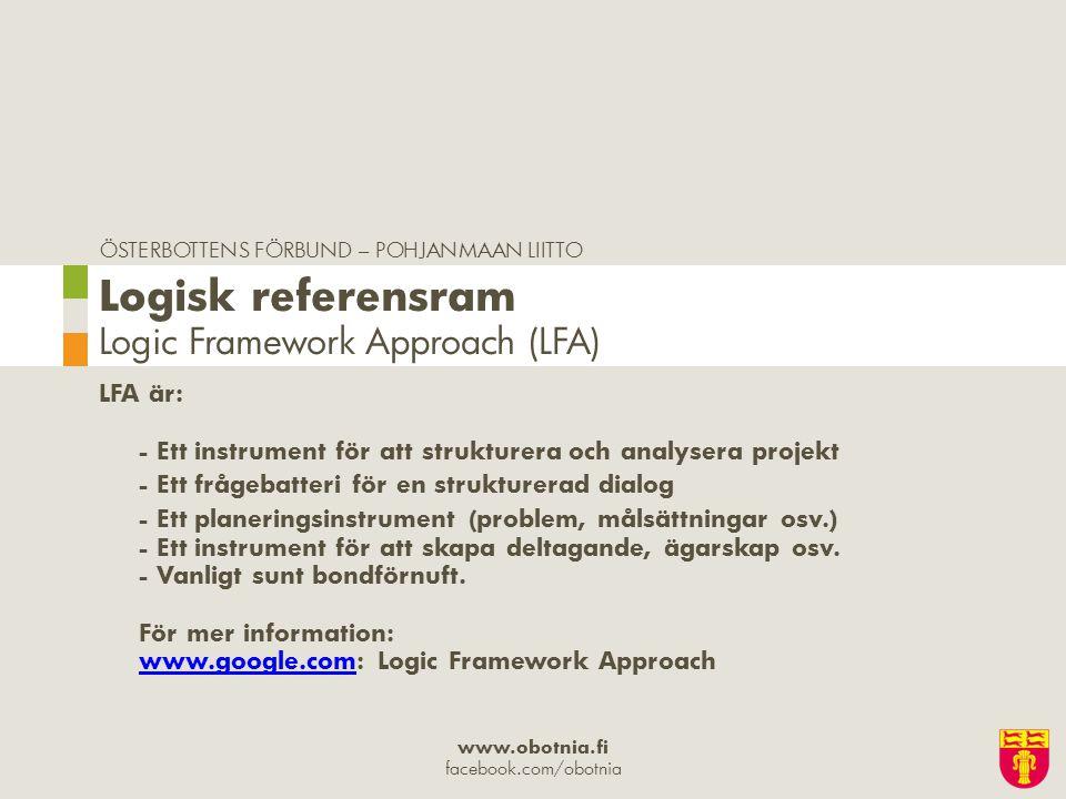 ÖSTERBOTTENS FÖRBUND – POHJANMAAN LIITTO www.obotnia.fi facebook.com/obotnia LFA är: - Ett instrument för att strukturera och analysera projekt - Ett frågebatteri för en strukturerad dialog - Ett planeringsinstrument (problem, målsättningar osv.) - Ett instrument för att skapa deltagande, ägarskap osv.