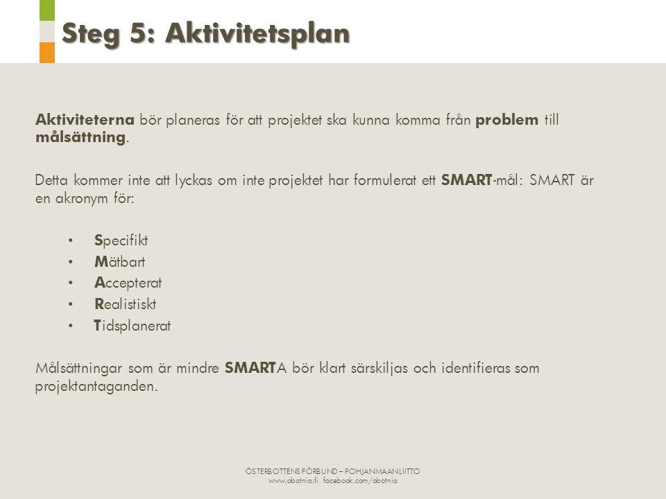 ÖSTERBOTTENS FÖRBUND – POHJANMAAN LIITTO www.obotnia.fi facebook.com/obotnia Steg 5: Aktivitetsplan Aktiviteterna bör planeras för att projektet ska kunna komma från problem till målsättning.