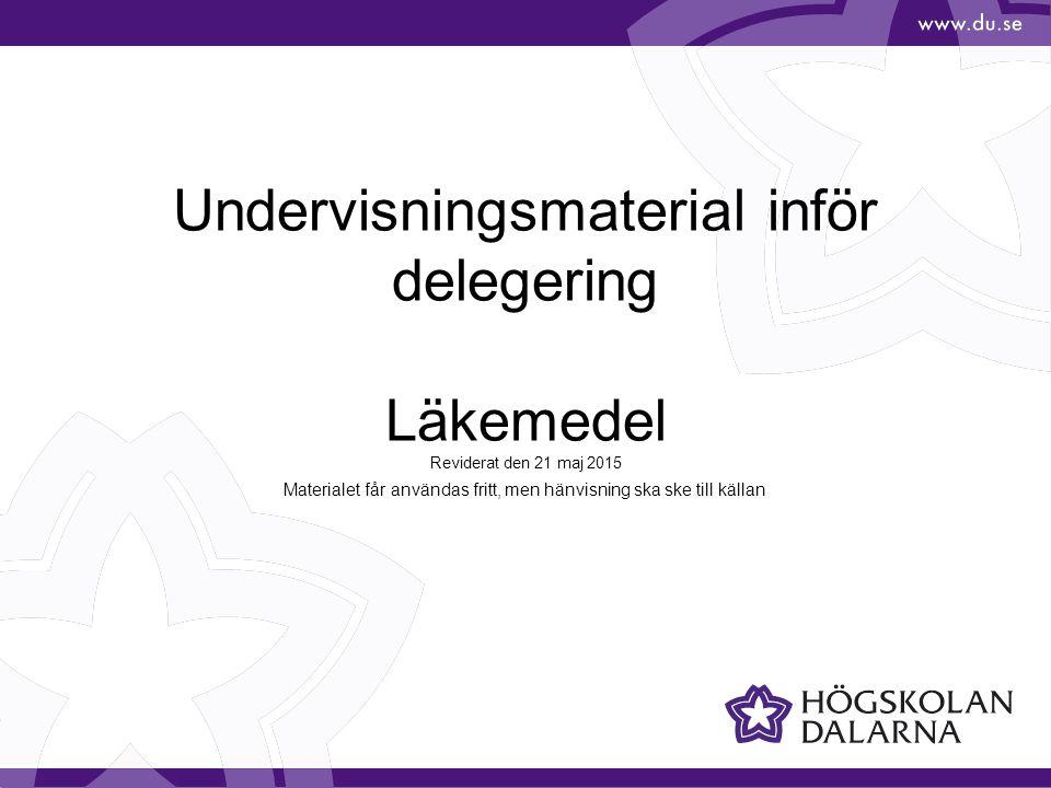 Undervisningsmaterial inför delegering Läkemedel Reviderat den 21 maj 2015 Materialet får användas fritt, men hänvisning ska ske till källan