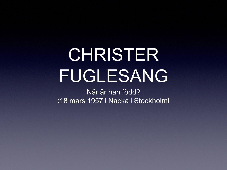 CHRISTER FUGLESANG När är han född? :18 mars 1957 i Nacka i Stockholm!