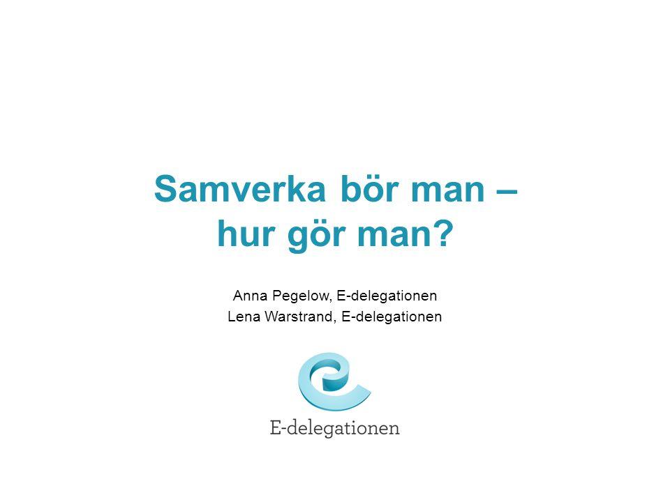 Samverka bör man – hur gör man? Anna Pegelow, E-delegationen Lena Warstrand, E-delegationen