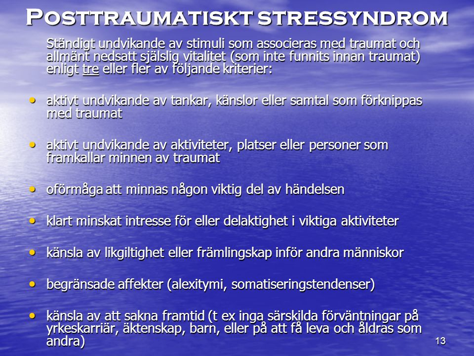 13 Posttraumatiskt stressyndrom Ständigt undvikande av stimuli som associeras med traumat och allmänt nedsatt själslig vitalitet (som inte funnits innan traumat) enligt tre eller fler av följande kriterier: aktivt undvikande av tankar, känslor eller samtal som förknippas med traumat aktivt undvikande av tankar, känslor eller samtal som förknippas med traumat aktivt undvikande av aktiviteter, platser eller personer som framkallar minnen av traumat aktivt undvikande av aktiviteter, platser eller personer som framkallar minnen av traumat oförmåga att minnas någon viktig del av händelsen oförmåga att minnas någon viktig del av händelsen klart minskat intresse för eller delaktighet i viktiga aktiviteter klart minskat intresse för eller delaktighet i viktiga aktiviteter känsla av likgiltighet eller främlingskap inför andra människor känsla av likgiltighet eller främlingskap inför andra människor begränsade affekter (alexitymi, somatiseringstendenser) begränsade affekter (alexitymi, somatiseringstendenser) känsla av att sakna framtid (t ex inga särskilda förväntningar på yrkeskarriär, äktenskap, barn, eller på att få leva och åldras som andra) känsla av att sakna framtid (t ex inga särskilda förväntningar på yrkeskarriär, äktenskap, barn, eller på att få leva och åldras som andra)