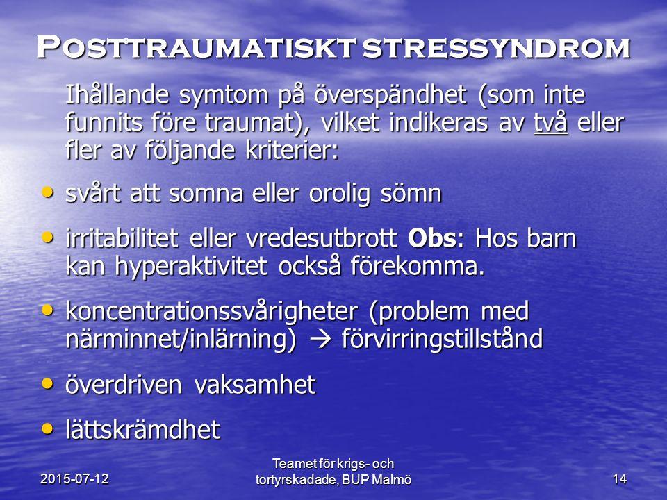 Teamet för krigs- och tortyrskadade, BUP Malmö14 Posttraumatiskt stressyndrom Ihållande symtom på överspändhet (som inte funnits före traumat), vilket indikeras av två eller fler av följande kriterier: svårt att somna eller orolig sömn svårt att somna eller orolig sömn irritabilitet eller vredesutbrott Obs: Hos barn kan hyperaktivitet också förekomma.