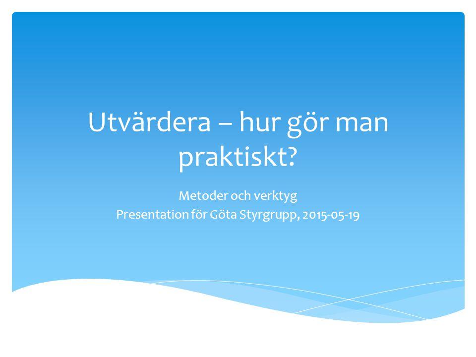 Utvärdera – hur gör man praktiskt Metoder och verktyg Presentation för Göta Styrgrupp, 2015-05-19