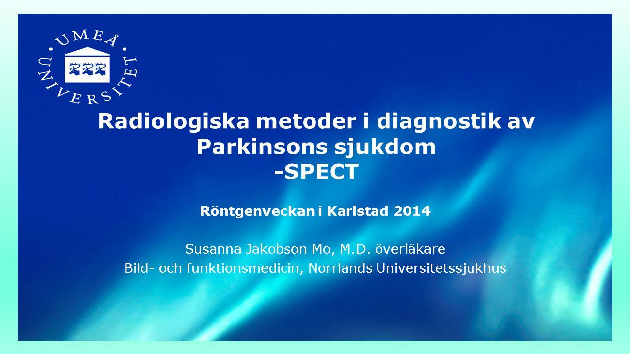 Radiologiska metoder i diagnostik av Parkinsons sjukdom -SPECT Röntgenveckan i Karlstad 2014 Susanna Jakobson Mo, M.D. överläkare Bild- och funktionsm