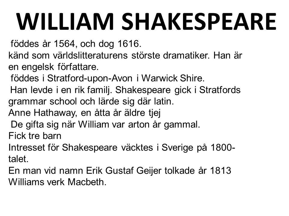 föddes år 1564, och dog 1616. känd som världslitteraturens störste dramatiker. Han är en engelsk författare. föddes i Stratford-upon-Avon i Warwick Sh