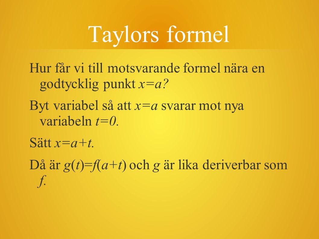 Taylors formel Hur får vi till motsvarande formel nära en godtycklig punkt x=a? Byt variabel så att x=a svarar mot nya variabeln t=0. Sätt x=a+t. Då ä