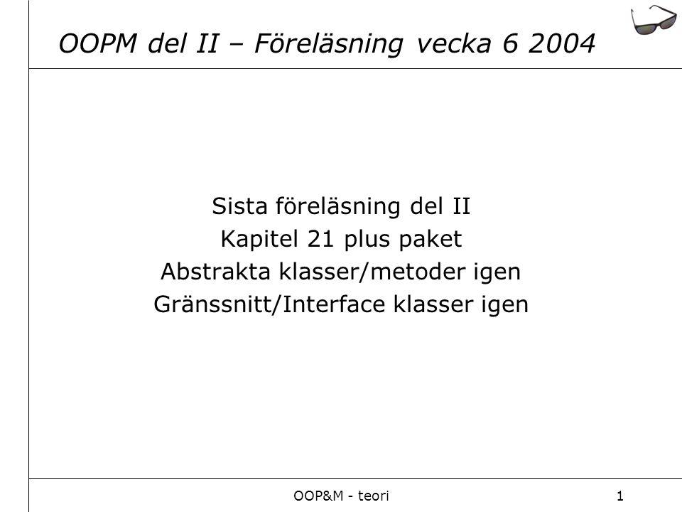 OOP&M - teori1 OOPM del II – Föreläsning vecka 6 2004 Sista föreläsning del II Kapitel 21 plus paket Abstrakta klasser/metoder igen Gränssnitt/Interface klasser igen