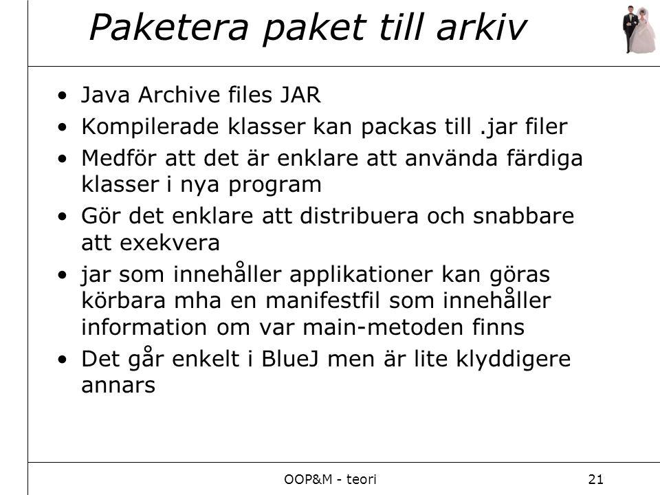 OOP&M - teori21 Paketera paket till arkiv Java Archive files JAR Kompilerade klasser kan packas till.jar filer Medför att det är enklare att använda färdiga klasser i nya program Gör det enklare att distribuera och snabbare att exekvera jar som innehåller applikationer kan göras körbara mha en manifestfil som innehåller information om var main-metoden finns Det går enkelt i BlueJ men är lite klyddigere annars