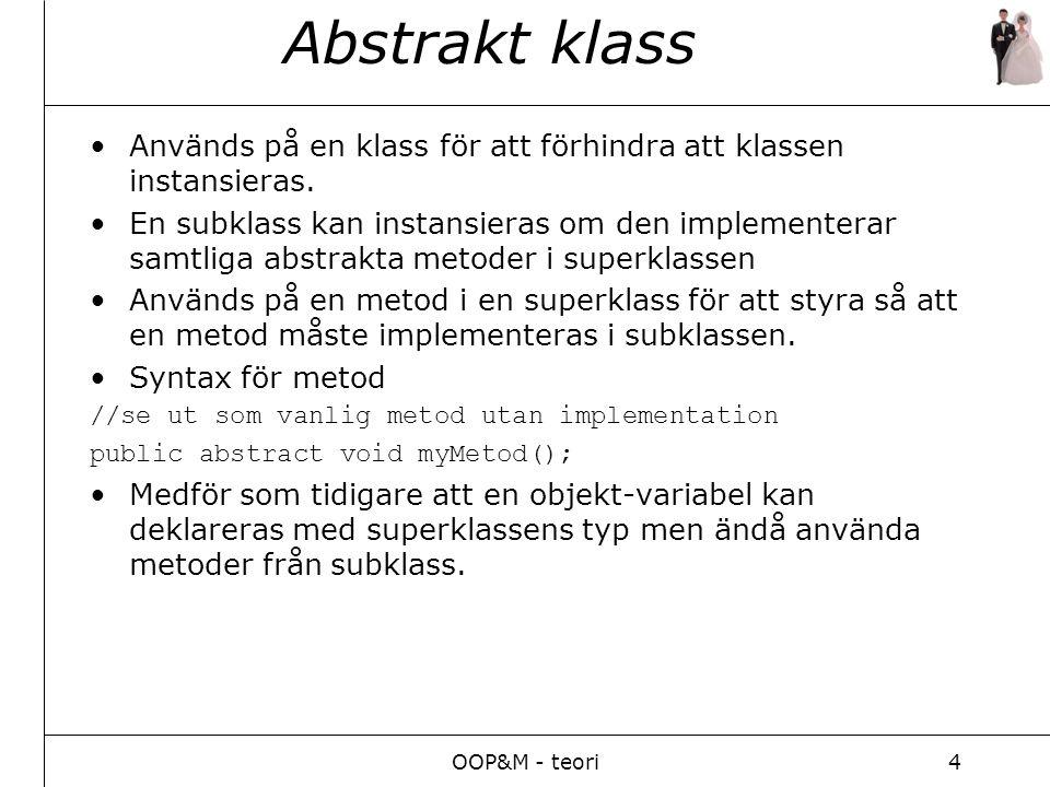 OOP&M - teori4 Abstrakt klass Används på en klass för att förhindra att klassen instansieras.