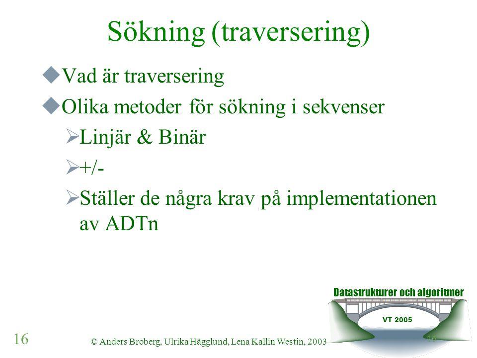 Datastrukturer och algoritmer VT 2005 16 © Anders Broberg, Ulrika Hägglund, Lena Kallin Westin, 2003 16 Sökning (traversering)  Vad är traversering 