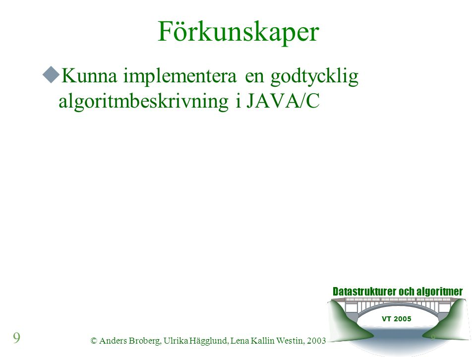 Datastrukturer och algoritmer VT 2005 9 © Anders Broberg, Ulrika Hägglund, Lena Kallin Westin, 2003 9 Förkunskaper  Kunna implementera en godtycklig
