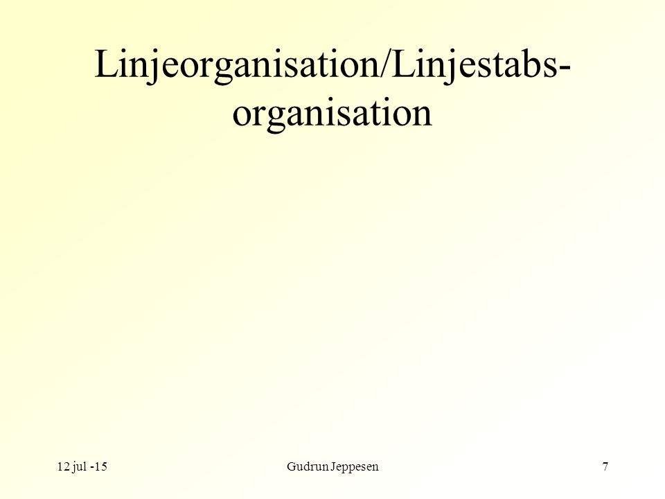 12 jul -15Gudrun Jeppesen7 Linjeorganisation/Linjestabs- organisation