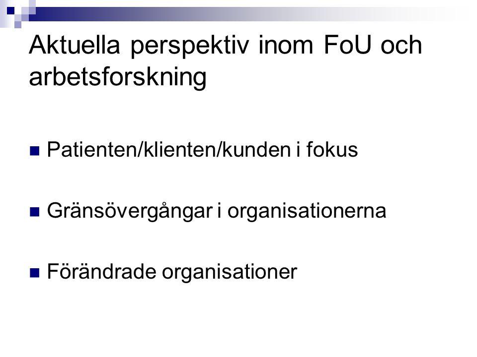 Aktuella perspektiv inom FoU och arbetsforskning Patienten/klienten/kunden i fokus Gränsövergångar i organisationerna Förändrade organisationer