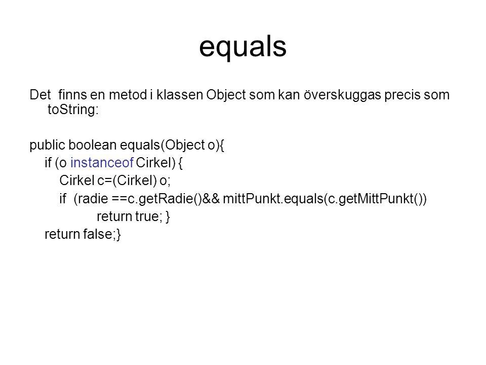 equals Det finns en metod i klassen Object som kan överskuggas precis som toString: public boolean equals(Object o){ if (o instanceof Cirkel) { Cirkel