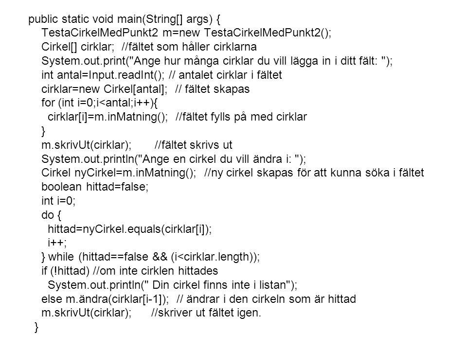 public static void main(String[] args) { TestaCirkelMedPunkt2 m=new TestaCirkelMedPunkt2(); Cirkel[] cirklar; //fältet som håller cirklarna System.out
