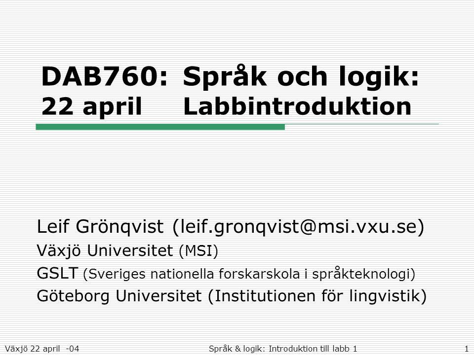 Växjö 22 april -04Språk & logik: Introduktion till labb 11 DAB760:Språk och logik: 22 aprilLabbintroduktion Leif Grönqvist (leif.gronqvist@msi.vxu.se) Växjö Universitet (MSI) GSLT (Sveriges nationella forskarskola i språkteknologi) Göteborg Universitet (Institutionen för lingvistik)