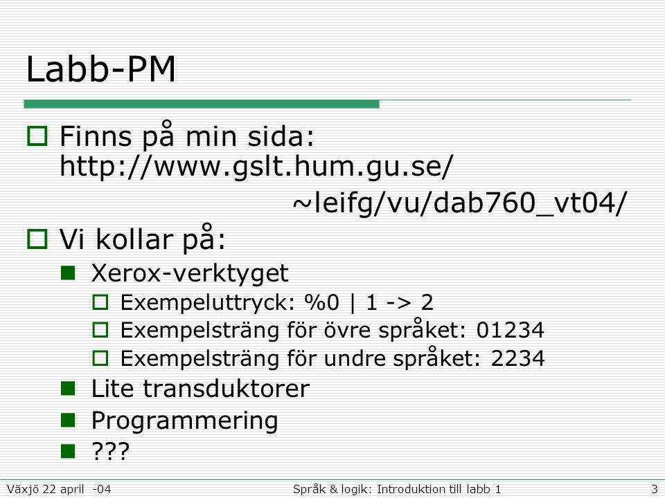 3Språk & logik: Introduktion till labb 1Växjö 22 april -04 Labb-PM  Finns på min sida: http://www.gslt.hum.gu.se/ ~leifg/vu/dab760_vt04/  Vi kollar på: Xerox-verktyget  Exempeluttryck: %0 | 1 -> 2  Exempelsträng för övre språket: 01234  Exempelsträng för undre språket: 2234 Lite transduktorer Programmering