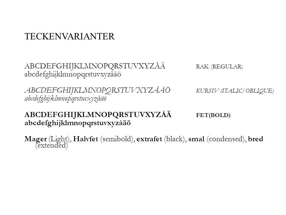 ABCDEFGHIJKLMNOPQRSTUVXYZÅÄ RAK (REGULAR) abcdefghijklmnopqrstuvxyzåäö ABCDEFGHIJKLMNOPQRSTUVXYZÅÄÖ KURSIV (ITALIC/OBLIQUE) abcdefghijklmnopqrstuvxyzåäö ABCDEFGHIJKLMNOPQRSTUVXYZÅÄ FET(BOLD) abcdefghijklmnopqrstuvxyzåäö Mager (Light), Halvfet (semibold), extrafet (black), smal (condensed), bred (extended) TECKENVARIANTER