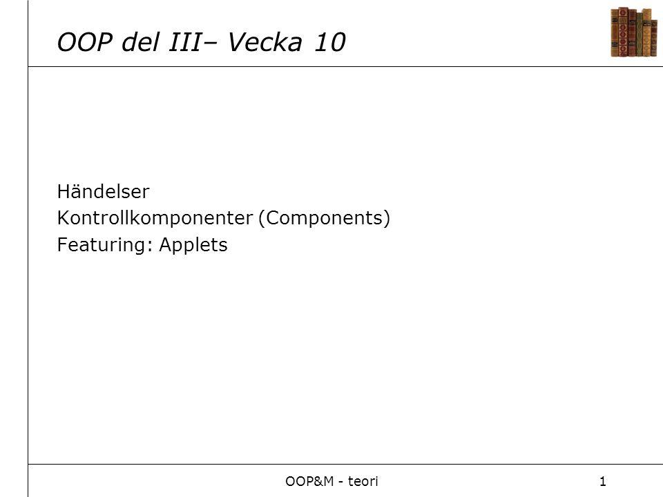 OOP&M - teori1 OOP del III– Vecka 10 Händelser Kontrollkomponenter (Components) Featuring: Applets