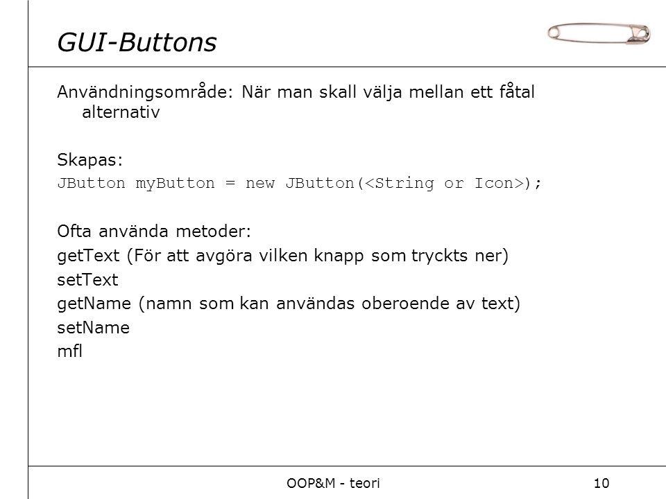 OOP&M - teori10 GUI-Buttons Användningsområde: När man skall välja mellan ett fåtal alternativ Skapas: JButton myButton = new JButton( ); Ofta använda metoder: getText (För att avgöra vilken knapp som tryckts ner) setText getName (namn som kan användas oberoende av text) setName mfl