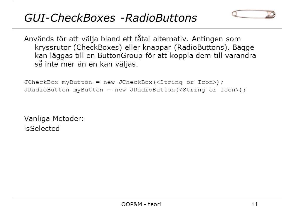 OOP&M - teori11 GUI-CheckBoxes -RadioButtons Används för att välja bland ett fåtal alternativ. Antingen som kryssrutor (CheckBoxes) eller knappar (Rad