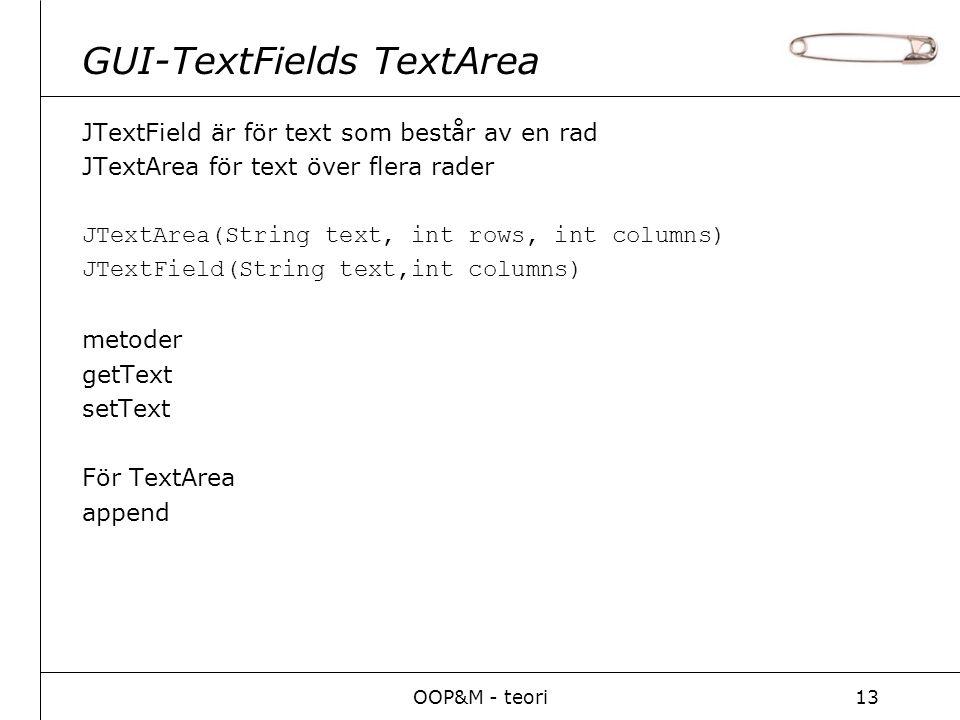 OOP&M - teori13 GUI-TextFields TextArea JTextField är för text som består av en rad JTextArea för text över flera rader JTextArea(String text, int rows, int columns) JTextField(String text,int columns) metoder getText setText För TextArea append