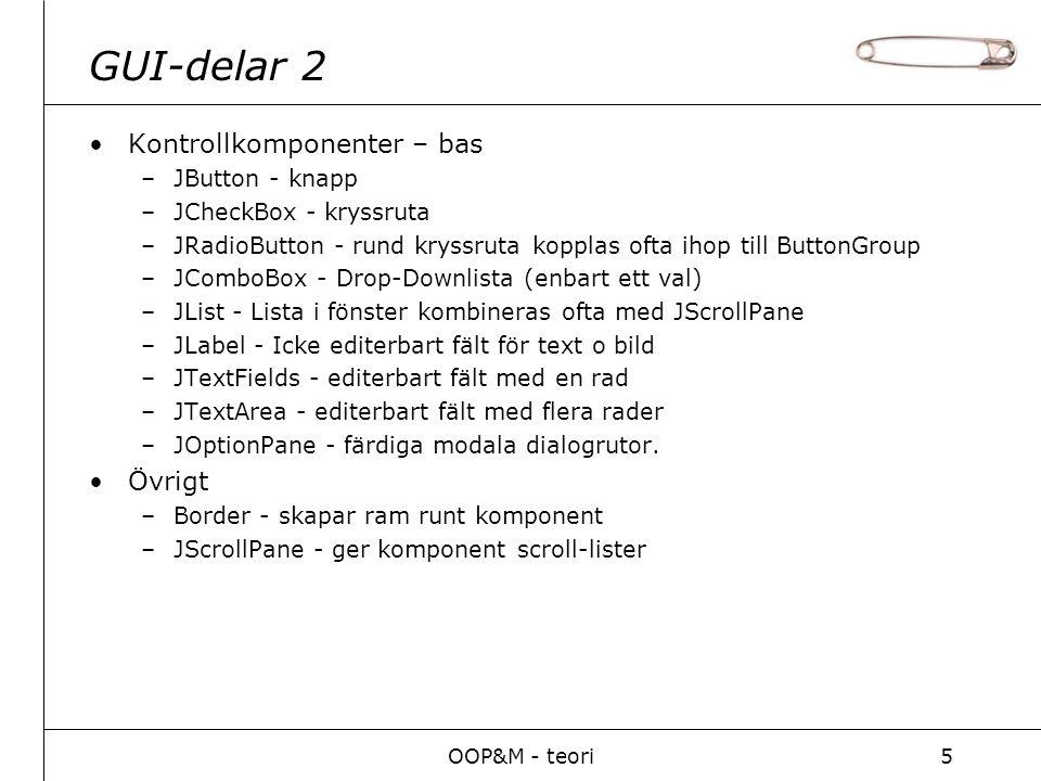 OOP&M - teori5 GUI-delar 2 Kontrollkomponenter – bas –JButton - knapp –JCheckBox - kryssruta –JRadioButton - rund kryssruta kopplas ofta ihop till ButtonGroup –JComboBox - Drop-Downlista (enbart ett val) –JList - Lista i fönster kombineras ofta med JScrollPane –JLabel - Icke editerbart fält för text o bild –JTextFields - editerbart fält med en rad –JTextArea - editerbart fält med flera rader –JOptionPane - färdiga modala dialogrutor.