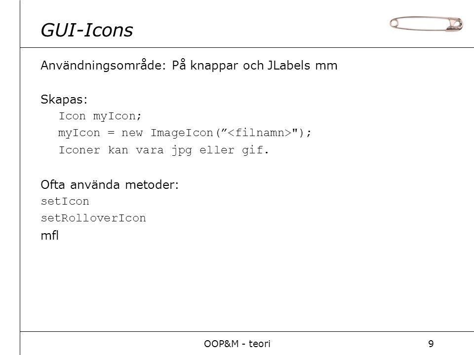 OOP&M - teori9 GUI-Icons Användningsområde: På knappar och JLabels mm Skapas: Icon myIcon; myIcon = new ImageIcon( ); Iconer kan vara jpg eller gif.