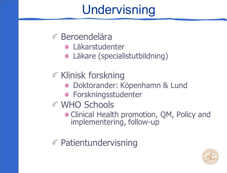 Undervisning Beroendelära Läkarstudenter Läkare (specialistutbildning) Klinisk forskning Doktorander: Köpenhamn & Lund Forskningsstudenter WHO Schools Clinical Health promotion, QM, Policy and implementering, follow-up Patientundervisning